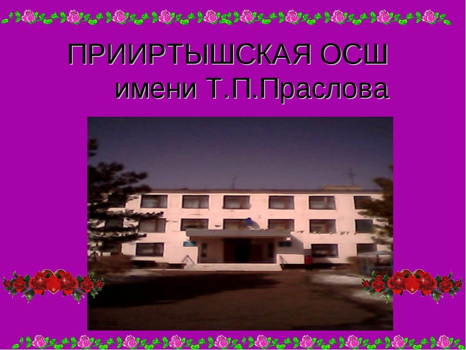 ПРИИРТЫШСКАЯ ОСШ имени Т.П.Праслова