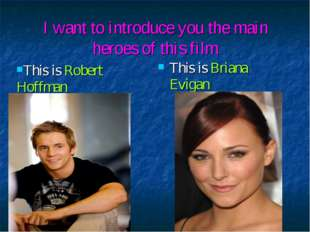 I want to introduce you the main heroes of this film This is Briana Evigan