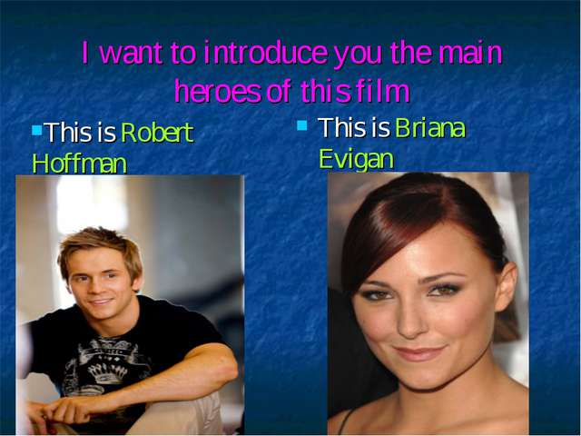 I want to introduce you the main heroes of this film This is Briana Evigan...