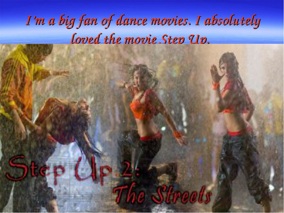 I'm a big fan of dance movies. I absolutely loved the movie Step Up.