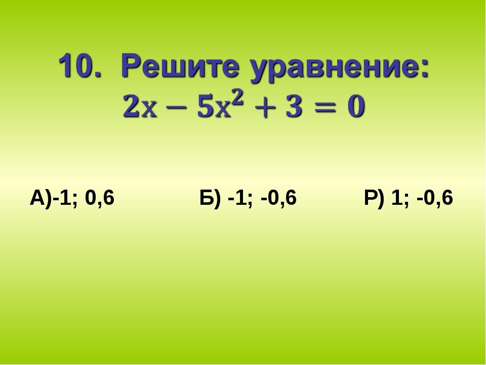 А)-1; 0,6 Б) -1; -0,6 Р) 1; -0,6