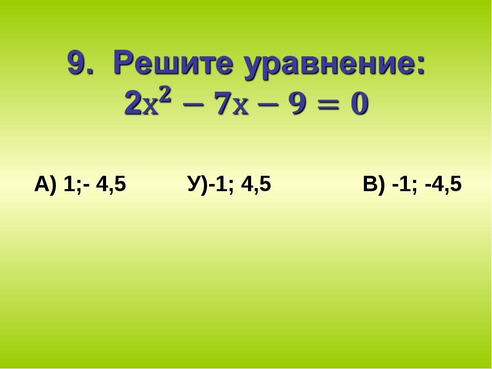 А) 1;- 4,5 У)-1; 4,5 В) -1; -4,5