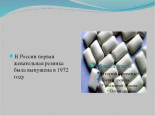 В России первая жевательная резинка была выпущена в 1972 году