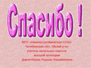 МОУ «Нижнеусцелёмовская СОШ» Челябинская обл, Уйский р-он учитель начальных к