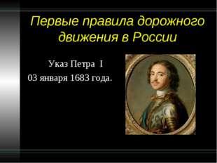 Первые правила дорожного движения в России Указ Петра I 03 января 1683 года.