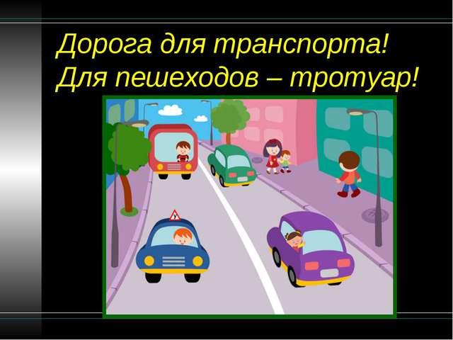 Дорога для транспорта! Для пешеходов – тротуар!