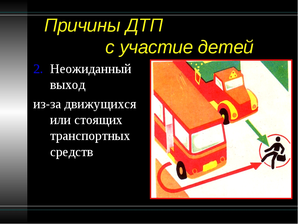 Причины ДТП с участие детей Неожиданный выход из-за движущихся или стоящих т...