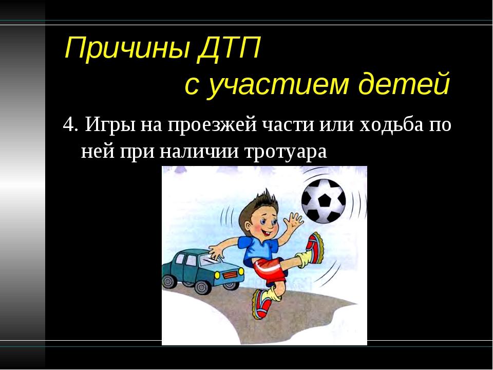Причины ДТП с участием детей 4. Игры на проезжей части или ходьба по ней при...