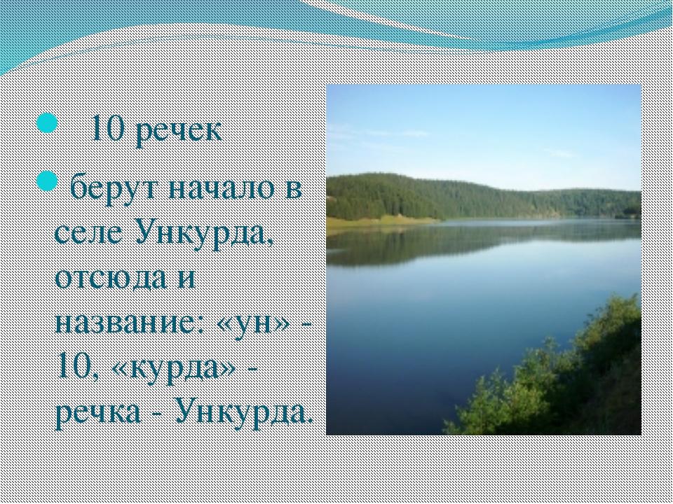 10 речек берут начало в селе Ункурда, отсюда и название: «ун» - 10, «курд...