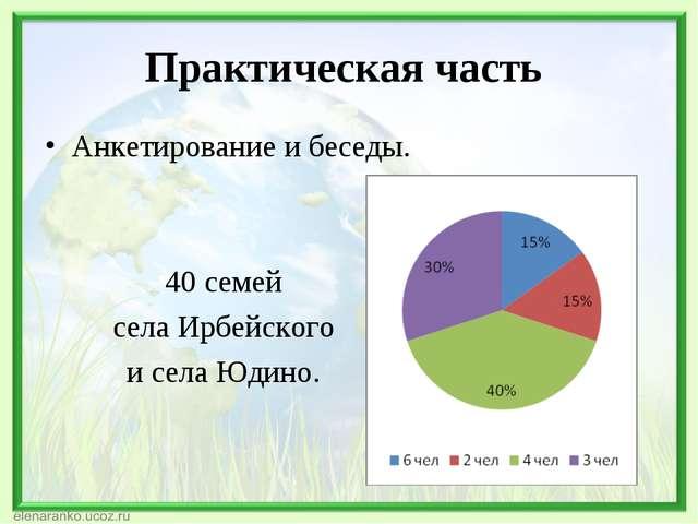 Практическая часть Анкетирование и беседы. 40 семей села Ирбейского и села Юд...