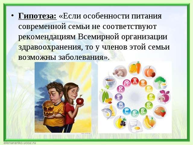 Гипотеза: «Если особенности питания современной семьи не соответствуют рекоме...