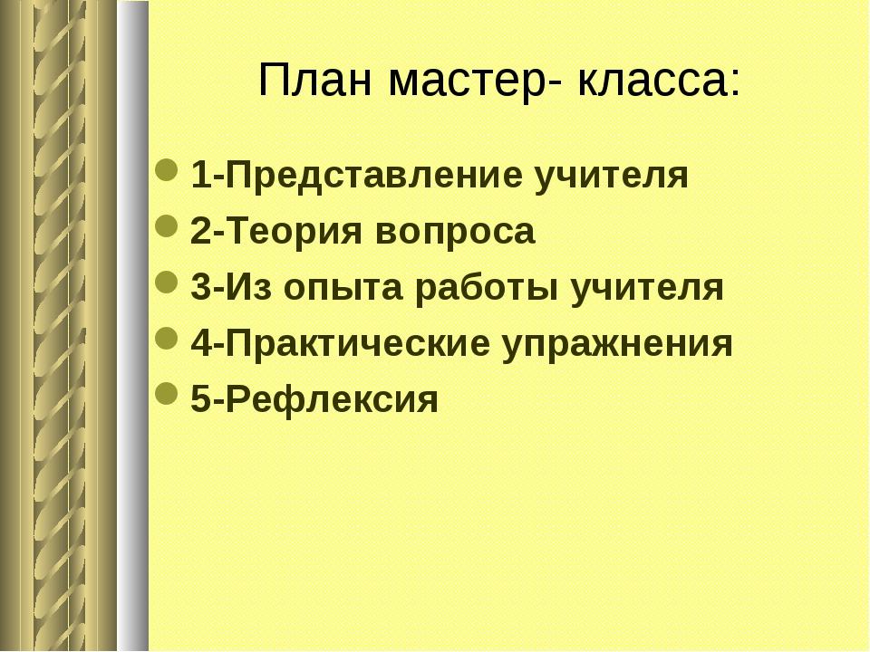 План мастер- класса: 1-Представление учителя 2-Теория вопроса 3-Из опыта рабо...