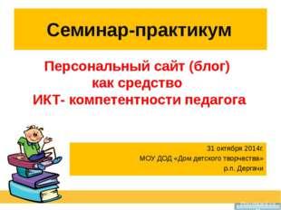 Семинар-практикум Персональный сайт (блог) как средство ИКТ- компетентности