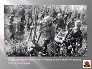 В партизаны шли местные жители, отставшие от своих частей или раненые бойцы К