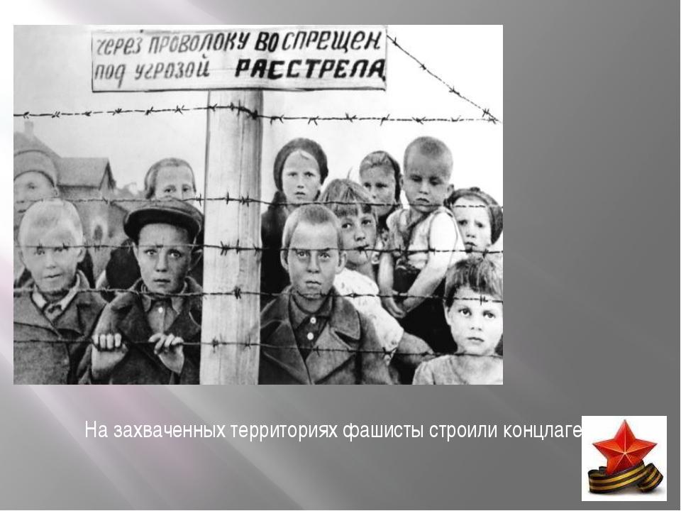 На захваченных территориях фашисты строили концлагеря