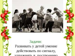 Задачи: Развивать у детей умение действовать по сигналу, упражнять в построе