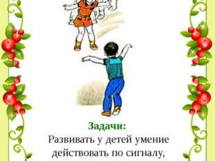 Задачи: Развивать у детей умение действовать по сигналу, упражнять в беге по