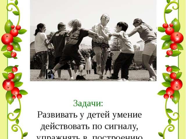 Задачи: Развивать у детей умение действовать по сигналу, упражнять в построе...