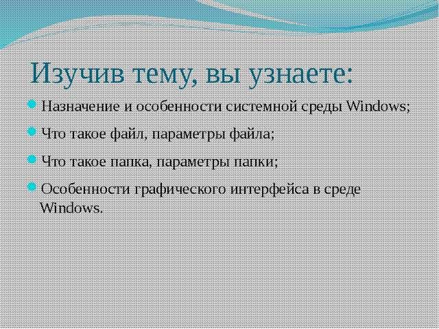Изучив тему, вы узнаете: Назначение и особенности системной среды Windows; Ч...