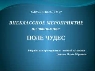 ГБОУ НПО НСО ПУ № 77 ВНЕКЛАССНОЕ МЕРОПРИЯТИЕ по экономике ПОЛЕ ЧУДЕС Разработ