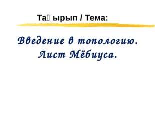 Тақырып / Тема: Введение в топологию. Лист Мёбиуса.