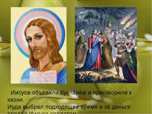 Иисуса объявили бунтарём и приговорили к казни. Иуда выбрал подходящее время