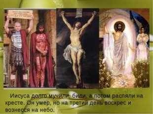 Иисуса долго мучили, били, а потом распяли на кресте. Он умер, но на третий