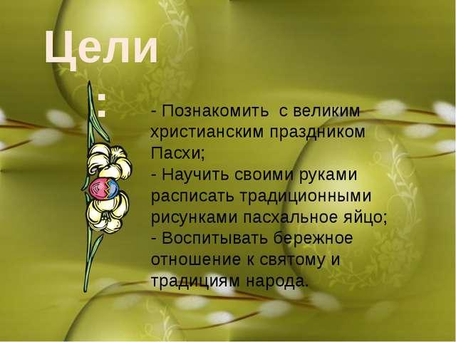 Цели: - Познакомить с великим христианским праздником Пасхи; - Научить своими...