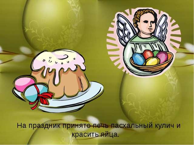 На праздник принято печь пасхальный кулич и красить яйца.
