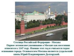 Столица Российской Федерации - Москва  Первое летописное упоминание о Москве