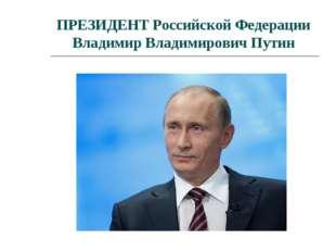 ПРЕЗИДЕНТ Российской Федерации Владимир Владимирович Путин