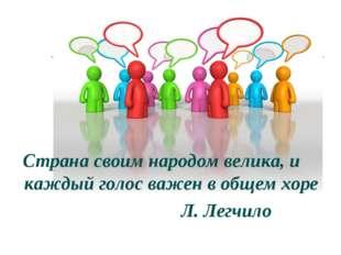 Страна своим народом велика, и каждый голос важен в общем хоре Л. Легчило