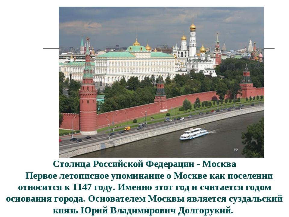 Столица Российской Федерации - Москва  Первое летописное упоминание о Москве...