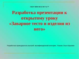 ГБОУ НПО НСО ПУ № 77 Разработка презентации к открытому уроку «Заварное тесто