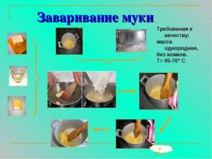 Заваривание муки 5-7мин Требования к качеству: масса однородная, без комков.