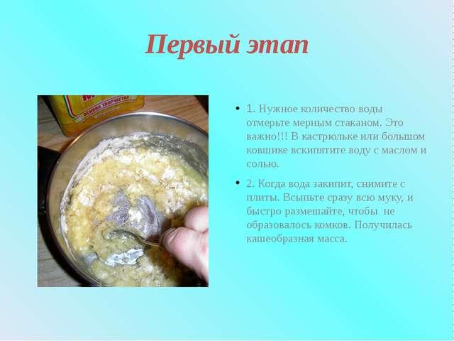 Первый этап 1. Нужное количество воды отмерьте мерным стаканом. Это важно!!!...