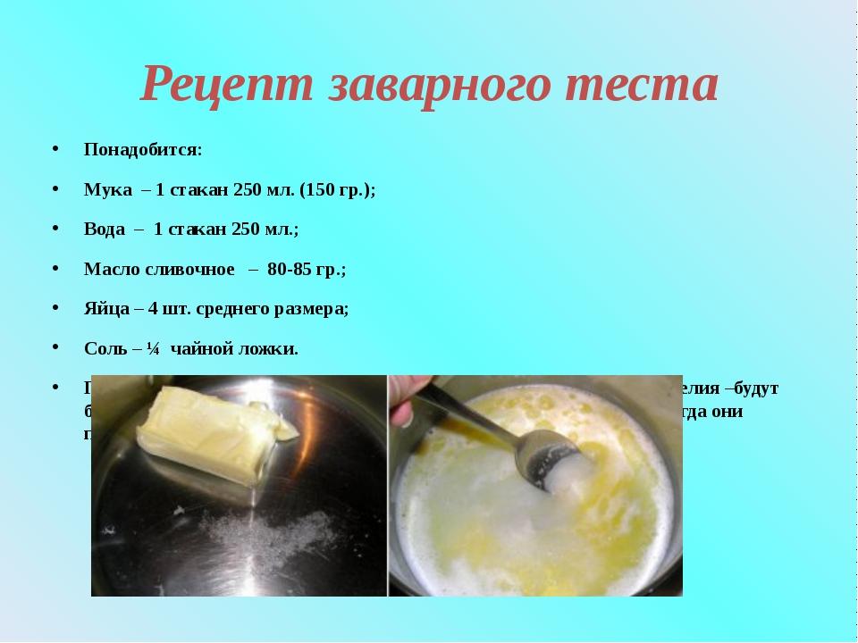 Рецепт заварного теста Понадобится: Мука – 1 стакан 250 мл. (150 гр.); Вода –...