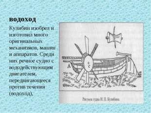 водоход Кулибин изобрел и изготовил много оригинальных механизмов, машин и ап