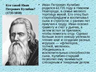 Кто такой Иван Петрович Кулибин? (1735-1818) Иван Петрович Кулибин родился в1