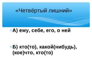 А) ему, себе, его, о ней Б) кто(то), какой(нибудь), (кое)что, кто(то) «Четвёр