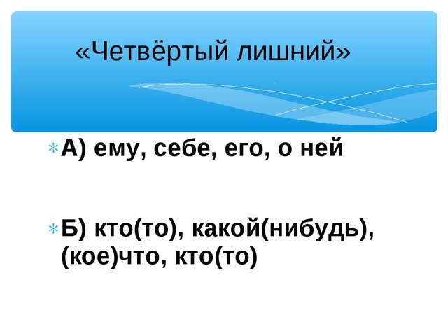 А) ему, себе, его, о ней Б) кто(то), какой(нибудь), (кое)что, кто(то) «Четвёр...