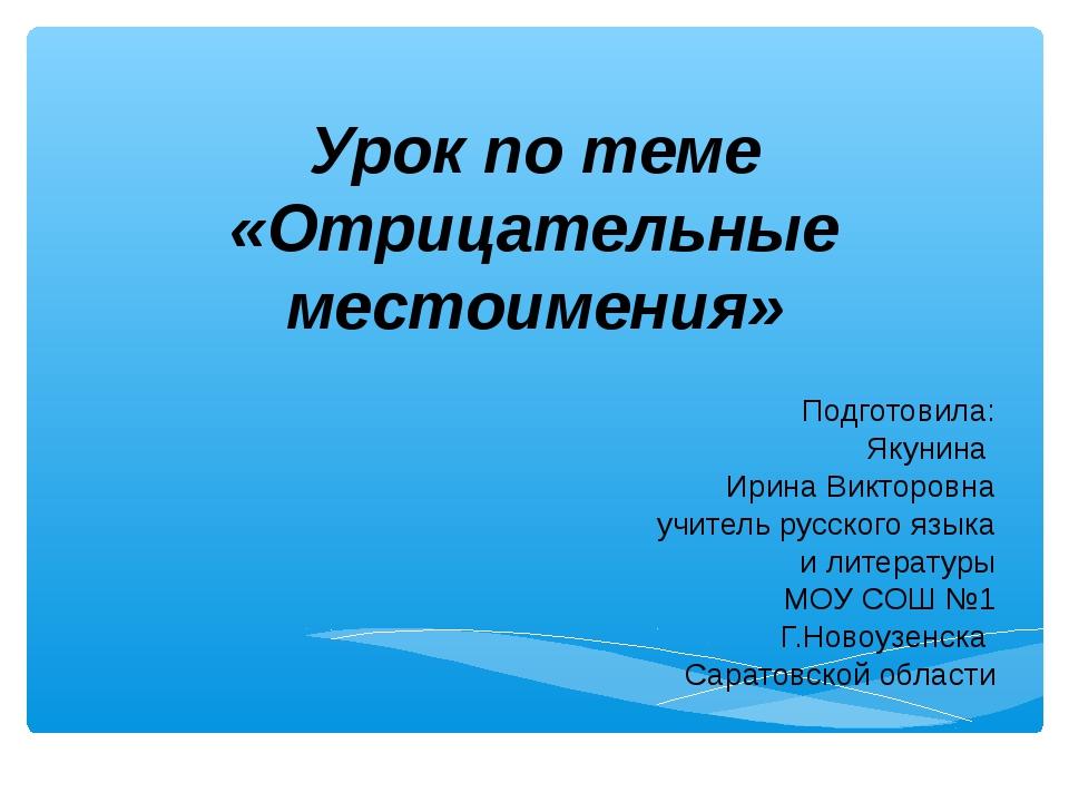 Урок по теме «Отрицательные местоимения» Подготовила: Якунина Ирина Викторовн...