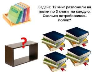 Задача: 12 книг разложили на полки по 3 книги на каждую. Сколько потребовалос