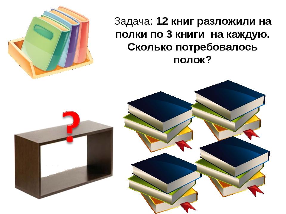 Задача: 12 книг разложили на полки по 3 книги на каждую. Сколько потребовалос...