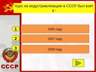 2 3 1927 году. 1929 году. 1925 году. 1 Курс на индустриализацию в СССР был вз