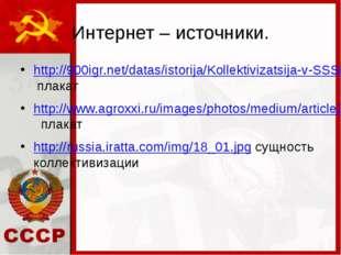 Интернет – источники. http://900igr.net/datas/istorija/Kollektivizatsija-v-SS