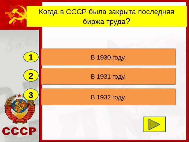 2 3 В 1931 году. В 1932 году. В 1930 году. 1 Когда в СССР была закрыта послед...