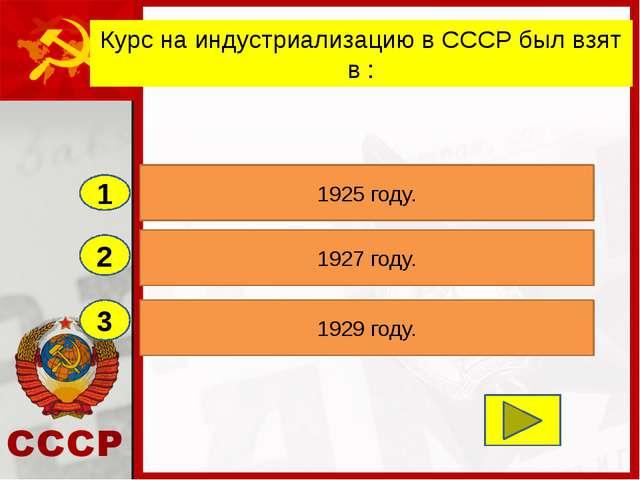 2 3 1927 году. 1929 году. 1925 году. 1 Курс на индустриализацию в СССР был вз...
