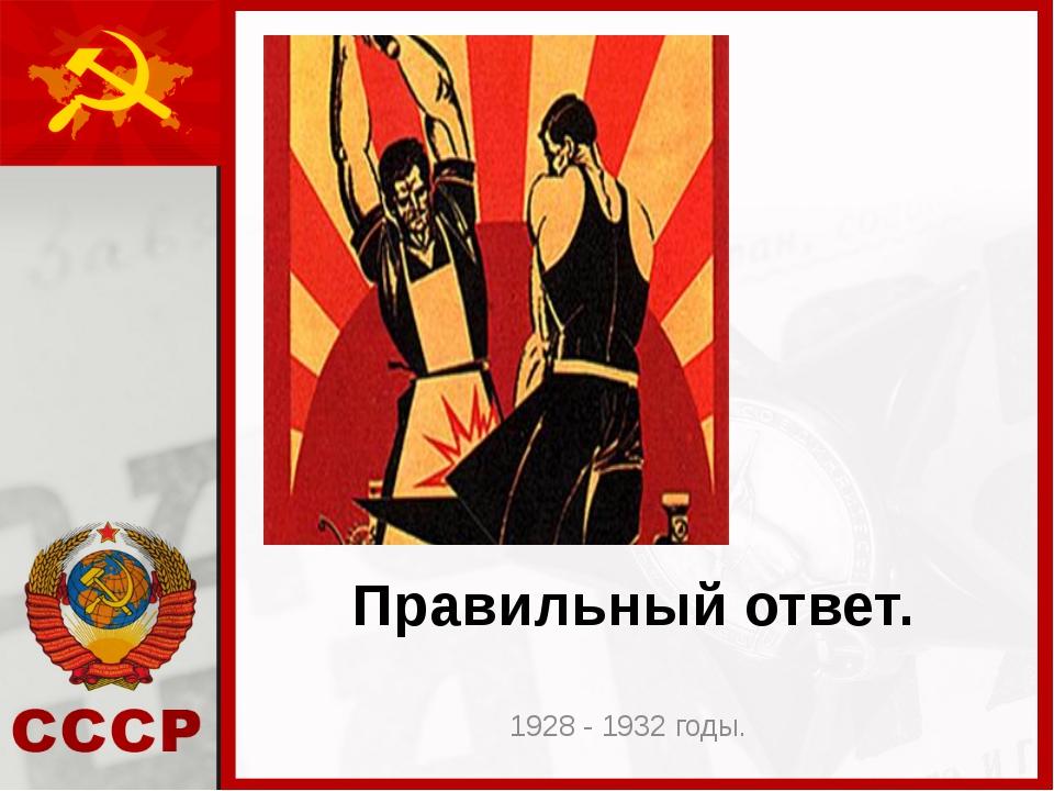 Правильный ответ. 1928 - 1932 годы.