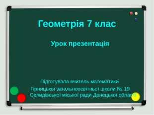 Геометрія 7 клас Урок презентація Підготувала вчитель математики Гірницької з
